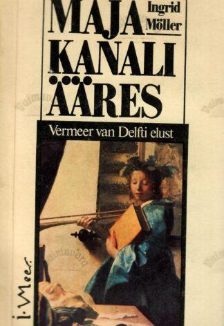 Maja kanali ääres. Vermeer van Delfti elust - Ingrid Möller