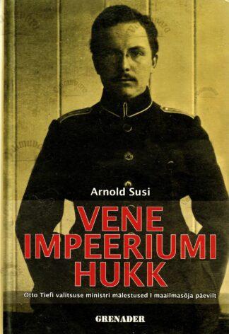 Vene impeeriumi hukk. Otto Tiefi valitsuse ministri mälestused I maailmasõja päevilt - Arnold Susi