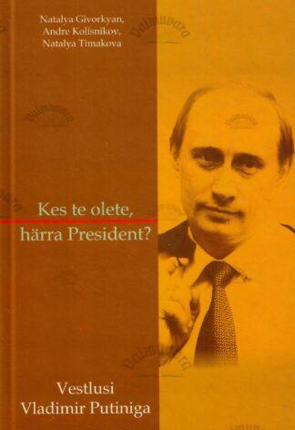 Kes te olete, härra president? Vestlusi Vladimir Putiniga - Nataly Givorkyan, Andre Kolisnikov, Natalya Timakova