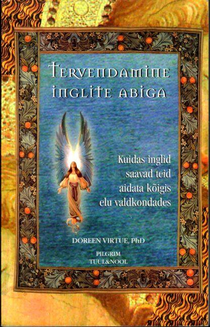 Tervendamine inglite abiga. Kuidas inglid saavad teid aidata kõigis elu valdkondades - Doreen Virtue (PhD)