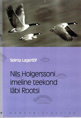 Nils Holgerssoni imeline teekond läbi Rootsi. Eesti Päevalehe romaaniklassika - Selma Lagerlöf