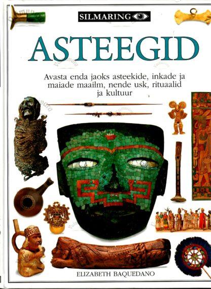 Asteegid. Avasta enda jaoks asteekide, inkade ja maiade maailm, nende usk, rituaalid ja kultuur - Elizabeth Baquedano